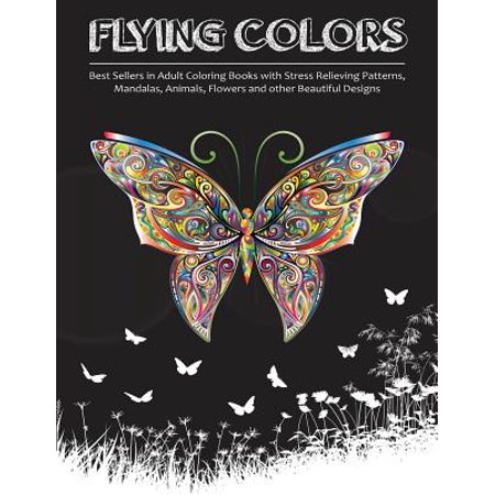 Flying Colors! : Best Sellers in Adult Coloring Books with Stress Relieving Patterns, Mandalas, Animals, Flowers and Other Beautiful
