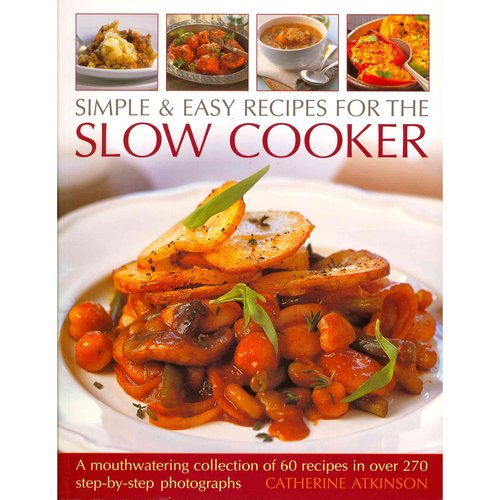 Simple & Easy Recipes for the Slow Cooker: A Mouthwatering Collection of 60 Recipes in over 270 Step-by-Step Photographs