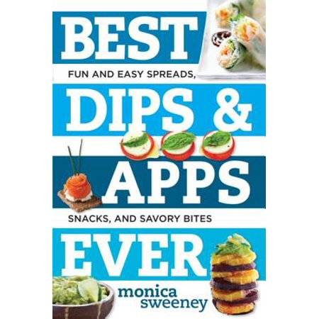 Best Dips and Apps Ever: Fun and Easy Spreads, Snacks, and Savory Bites - eBook