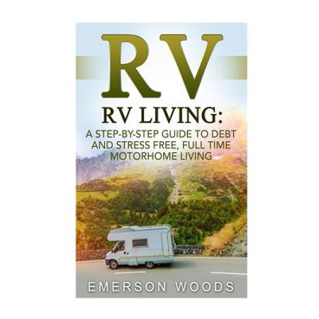 RV : RV Living: A Step-By-Step Guide to Debt and Stress Free, Full Time Motorhome