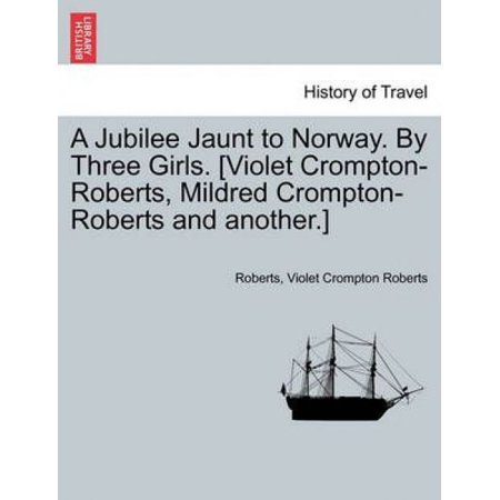 A Jubilee Jaunt To Norway  By Three Girls   Violet Crompton Roberts  Mildred Crompton Roberts And Another