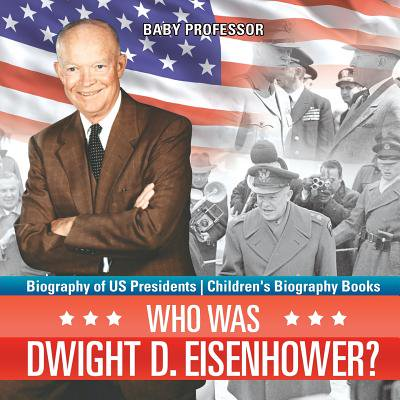 Who Was Dwight D. Eisenhower? Biography of Us Presidents Children's Biography Books