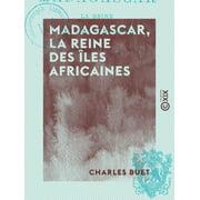 Madagascar, la reine des les africaines - Histoire, moeurs, religion, flore, etc. - eBook