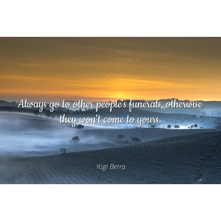 Yogi Berra - Famous Quotes POSTER PRINT 24x20 - Always go to other people's funerals, otherwise they won't come to