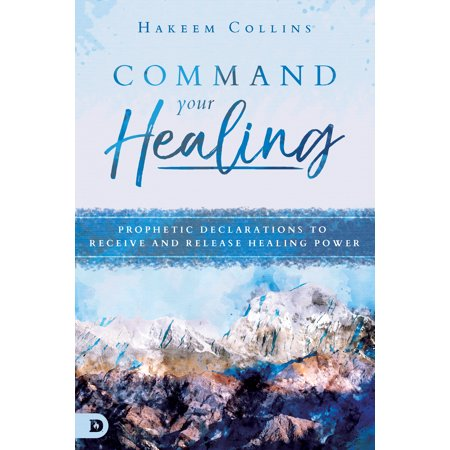 Command Your Healing : Prophetic Declarations to Receive and Release  Healing Power