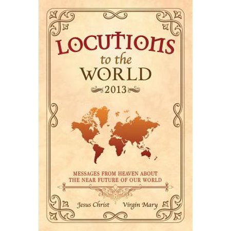 Locutions to the World 2013 - Messages from Heaven about the Near Future of Our