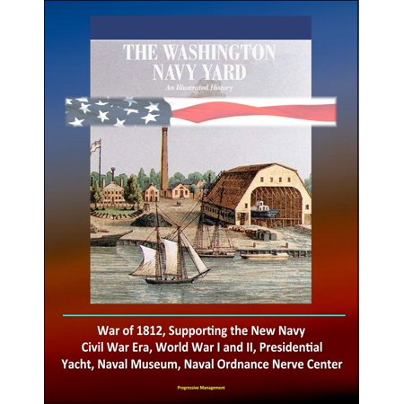 The Washington Navy Yard: An Illustrated History - War of 1812, Supporting the New Navy, Civil War Era, World War I and II, Presidential Yacht, Naval Museum, Naval Ordnance Nerve Center - (The Georges Pompidou Centre And Museum Of Art)