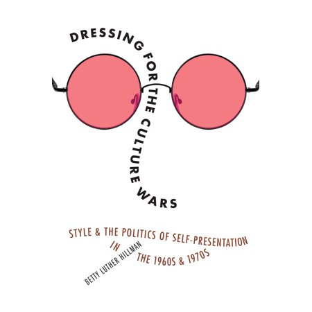 Dressing for the Culture Wars : Style and the Politics of Self-Presentation in the 1960s and 1970s for $<!---->