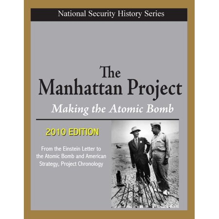 National Security History Series - The Manhattan Project, Making the Atomic Bomb (2010 Edition) - From the Einstein Letter to the Atomic Bomb and American Strategy, Project Chronology - (The Manhattan Project And The Atomic Bomb)