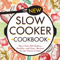 The New Slow Cooker Cookbook : More than 200 Modern, Healthy--and Easy--Recipes for the Classic Cooker