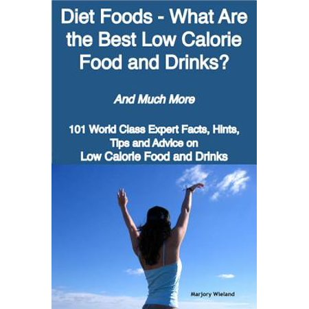Diet Foods - What Are the Best Low Calorie Food and Drinks? - And Much More - 101 World Class Expert Facts, Hints, Tips and Advice on Low Calorie Food and Drinks -
