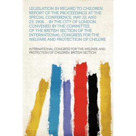 Legislation in Regard to Children; Report of the Proceedings at the Special Conference, May 22 and 23, 1906 ... in the City of London, Convened by the Committee of the British Section of the International Congress for the Welfare and Protection of