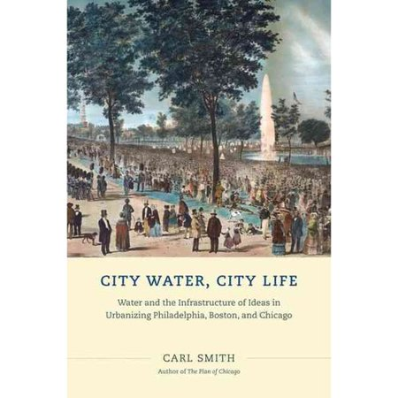 City Water  City Life  Water And The Infrastructure Of Ideas In Urbanizing Philadelphia  Boston  And Chicago