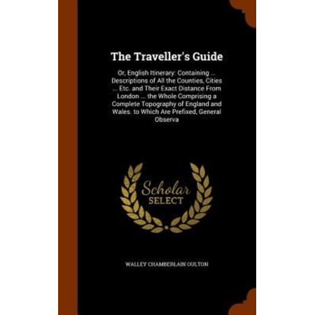 The Travellers Guide  Or  English Itinerary  Containing     Descriptions Of All The Counties  Cities     Etc  And Their Exact Distance From