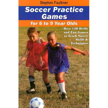 Soccer Practice Games for 6-9 Year Olds : Over 150 Drills and Fun Games to Teach Soccer Skills and
