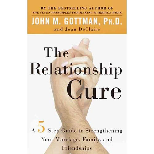 The Relationship Cure: A Five-Step Guide to Strengthening Your Marriage, Family, and Friendships