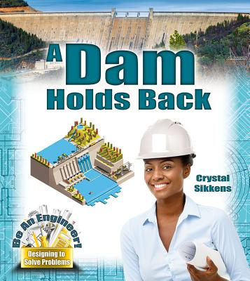 Be an Engineer! Designing to Solve Problems: A Dam Holds Back (Hardcover)