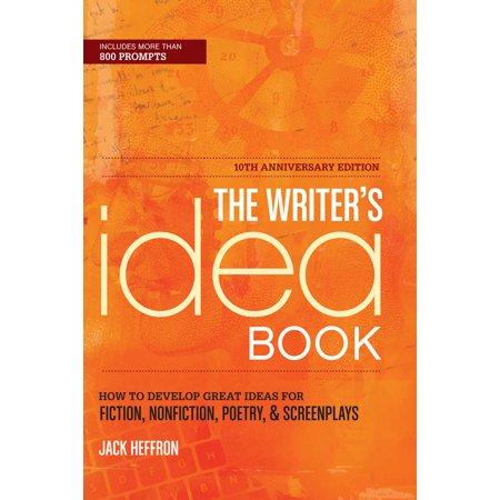 The Writer's Idea Book 10th Anniversary Edition : How to Develop Great Ideas for Fiction, Nonfiction, Poetry, and Screenplays - Tenth Anniversary Ideas