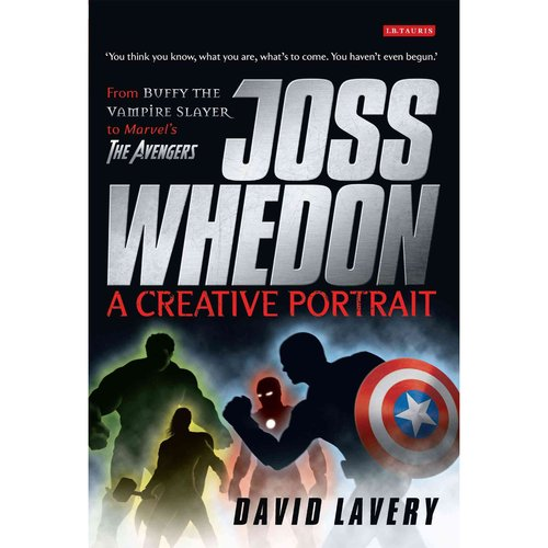 Joss Whedon a Creative Portrait: From Buffy the Vampire Slayer to Marvel's the Avengers