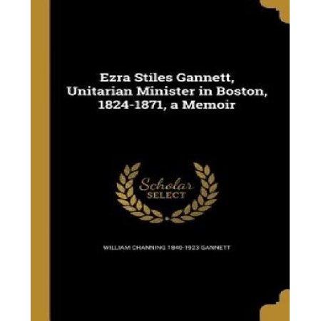 Ezra Stiles Gannett  Unitarian Minister In Boston  1824 1871  A Memoir