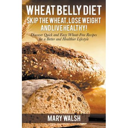 Wheat Belly Diet : Skip the Wheat, Lose Weight and Live Healthy! Discover Quick and Easy Wheat-Free Recipes for a Better and Healthier