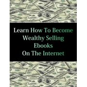 Learn How To Become Wealthy Selling Ebooks - eBook