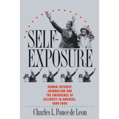 Self-Exposure: Human-Interest Journalism and the Emergence of Celebrity in America, 1890-1940