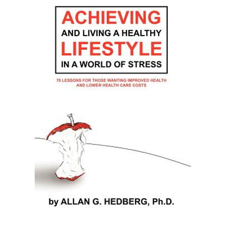 Achieving and Living a Healthy Lifestyle in a World of Stress : 70 Lessons for Those Wanting Improved Health and Lower Health Care (Best Care At Lower Cost)