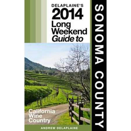 Delaplaine's 2014 Long Weekend Guide to Sonoma County - (Sonoma County Directors)