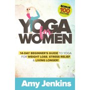 Yoga for Women: 14-Day Beginner's Guide to Yoga for Weight Loss, Stress Relief & Living Longer! (BONUS: 100 Yoga Poses with Instructions) (Paperback)