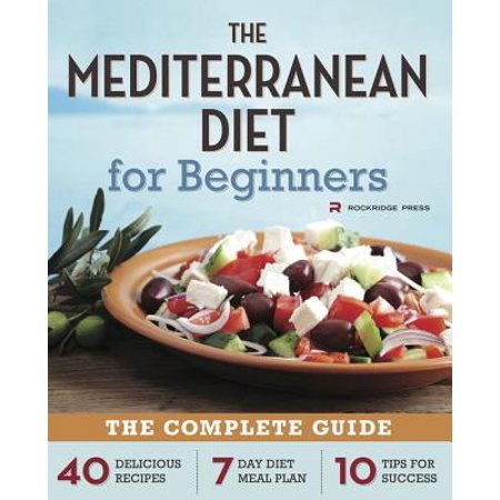 Mediterranean Diet for Beginners : The Complete Guide - 40 Delicious Recipes, 7-Day Diet Meal Plan, and 10 Tips for