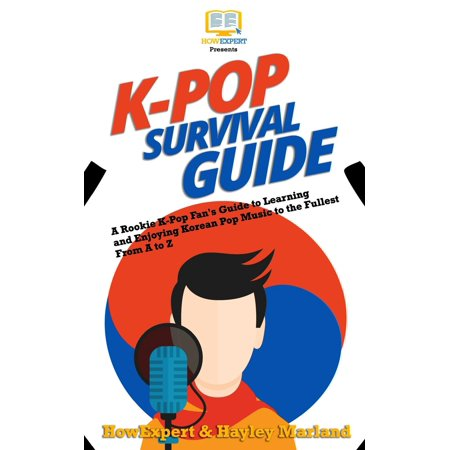 K-Pop Survival Guide : A Rookie K-Pop Fan's Guide to Learning and Enjoying Korean Pop Music to the Fullest from A to Z