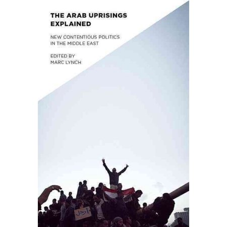 Arab Uprisings Explained : New Contentious Politics in the Middle East