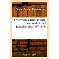 Oeuvres de Chateaubriand. Itinéraire de Paris À Jérusalem (Éd.1857-1858)