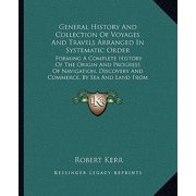 General History and Collection of Voyages and Travels Arranged in Systematic Order : Forming a Complete History of the Origin and Progress of Navigation, Discovery and Commerce, by Sea and Land from the Earliest Ages to the Present Time V1