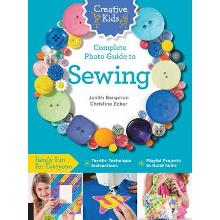 Creative Kids Complete Photo Guide to Sewing : Family Fun for Everyone - Terrific Technique Instructions - Playful Projects to Build Skills - Halloween Photo Project