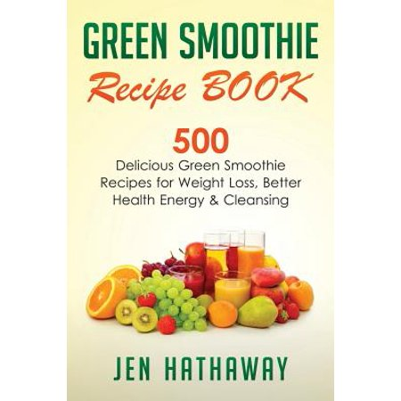 Green Smoothie Recipe Book  500 Delicious Green Smoothie Recipes For Weight Loss  Better Health  Energy   Cleansing