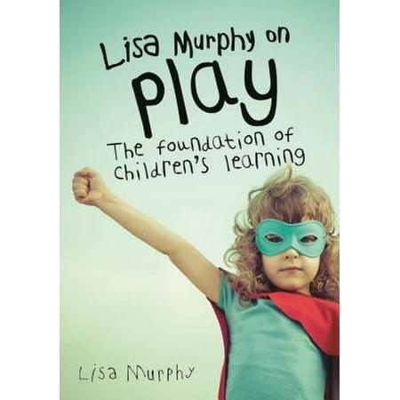 Lisa Murphy on Play : The Foundation of Children's (Lisa Lisa Cult Jam Head To Toe)