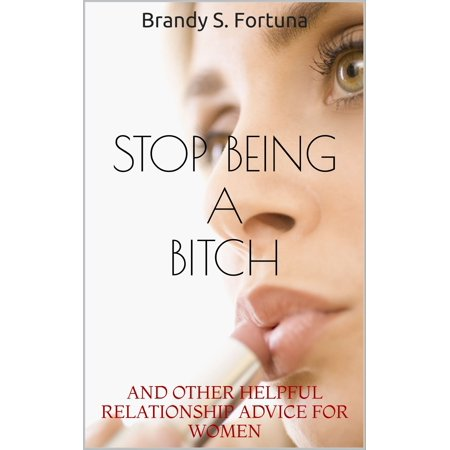 Stop Being a Bitch: And Other Helpful Relationship Advice For Women -