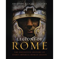 Legions of Rome : The Definitive History of Every Imperial Roman Legion