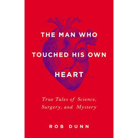 The Man Who Touched His Own Heart : True Tales of Science, Surgery, and