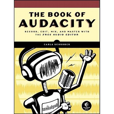 The Book of Audacity : Record, Edit, Mix, and Master with the Free Audio