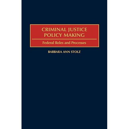 Criminal Justice Policy Making : Federal Roles and