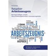 Ratgeber Arbeitszeugnis: Rechtsgrundlagen, Inhalte, Verschlüsselungstechniken, Formulierungshilfen (Paperback)