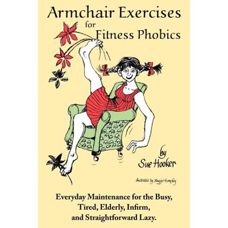 Armchair Exercises for Fitness Phobics : Everyday Maintenance for the Busy, Tired, Elderly, Infirm, and Straightforward Lazy. (Crafts For The Elderly)