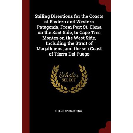 Sailing Directions for the Coasts of Eastern and Western Patagonia, from Port St. Elena on the East Side, to Cape Tres Montes on the West Side, Including the Strait of Magalhaens, and the Sea Coast of Tierra del
