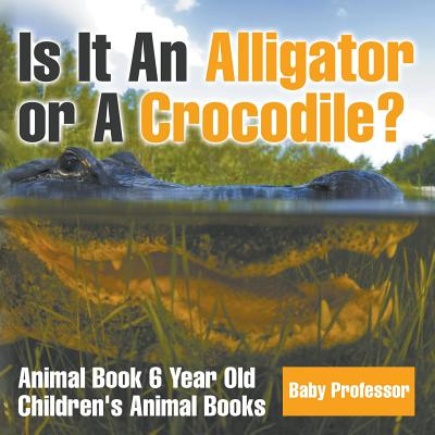 Is It An Alligator Or A Crocodile Animal Book 6 Year Old Children S