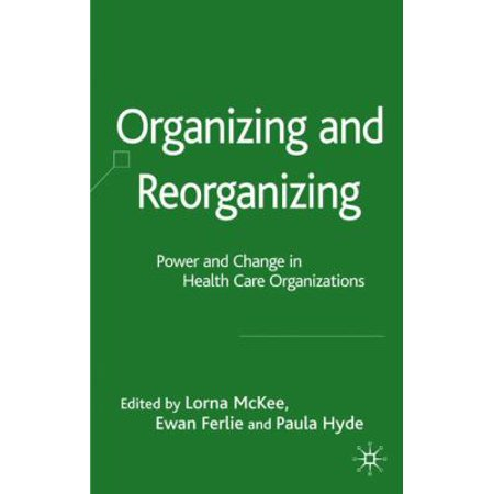 Organizing And Reorganizing  Power And Change In Health Care Organizations