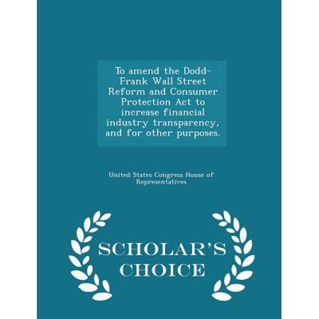To Amend the Dodd-Frank Wall Street Reform and Consumer Protection ACT to Increase Financial Industry Transparency, and for Other Purposes. - Scholar's Choice