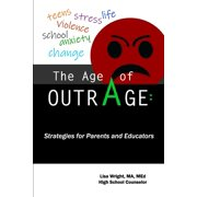 The Age of Outrage : Strategies for Parents and Educators: Teens, Stress, Life, Violence, School, Anxiety, Change